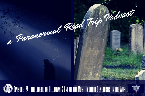 a Paranormal Road Trip Episode  24: the Legend of Helltown & One of the Most Haunted Cemeteries in the World