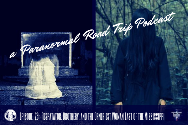 a Paranormal Road Trip podcast Episode 23/ Respatator, Brothery, and the Orneriest Woman East of the MississippiEpisode 23/ Respatator, Brothery, and the Orneriest Woman East of the Mississippi